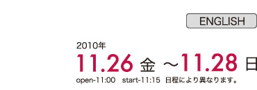 26th(Fri.) to 28th(sun.) November, 2010 open-11:00 start-11:15 *26th:open-13:15 start-13:30